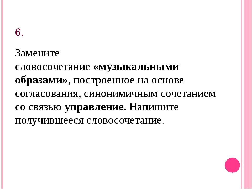 6. Замените словосочетание«музыкальными образами», построенное на основе сог...