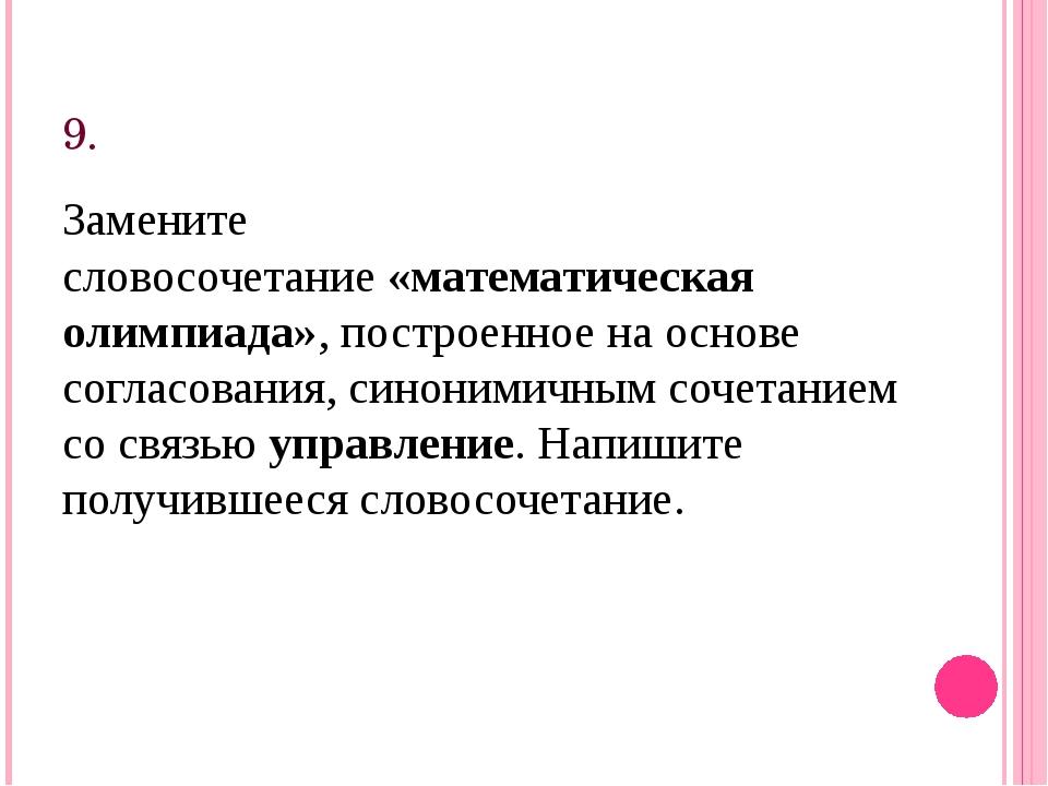 9. Замените словосочетание«математическая олимпиада», построенное на основе...