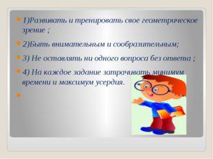 1)Развивать и тренировать свое геометрическое зрение ; 2)Быть внимательным и
