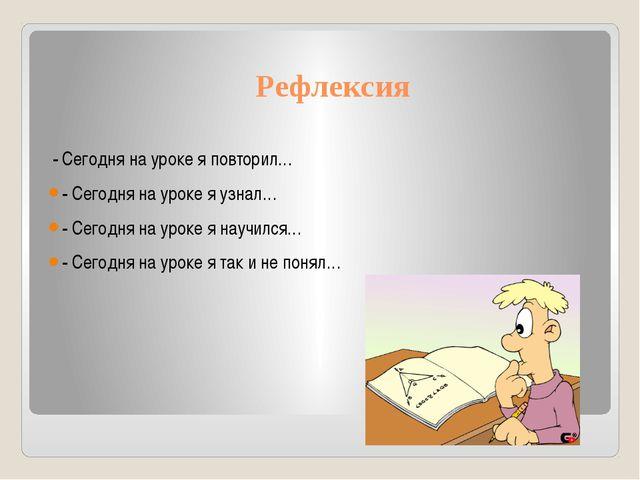 Рефлексия - Сегодня на уроке я повторил… - Сегодня на уроке я узнал… - Сегод...