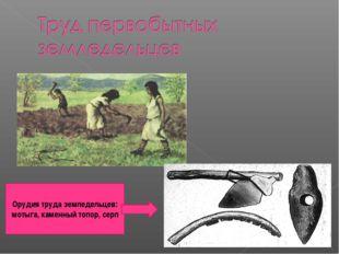 Орудия труда земледельцев: мотыга, каменный топор, серп