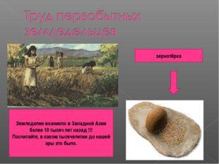 зернотёрка Земледелие возникло в Западной Азии более 10 тысяч лет назад !!! П