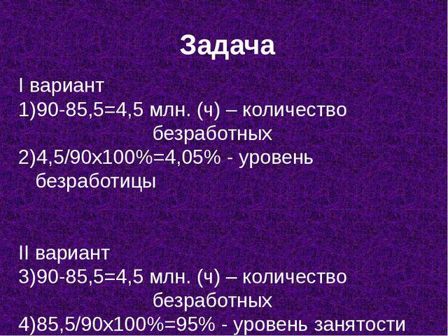 Задача I вариант 90-85,5=4,5 млн. (ч) – количество  безработных 4,5/90х...
