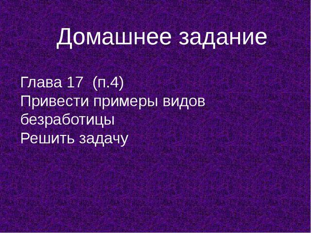 Домашнее задание Глава 17 (п.4) Привести примеры видов безработицы Решить зад...