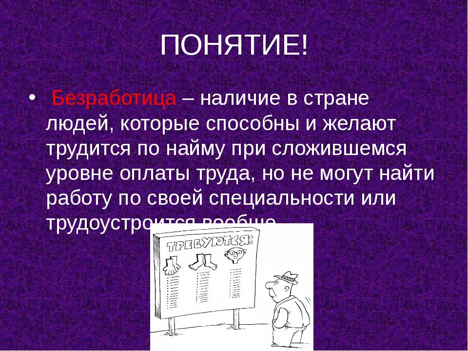 ПОНЯТИЕ! Безработица – наличие в стране людей, которые способны и желают труд...
