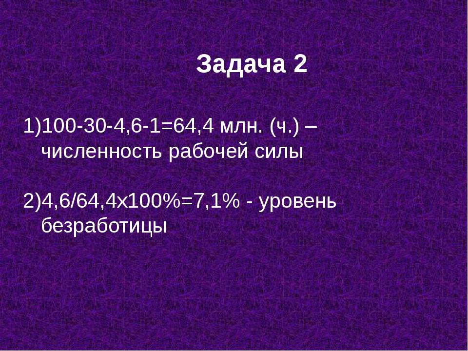 Задача 2 100-30-4,6-1=64,4 млн. (ч.) – численность рабочей силы 2)4,6/64,4х10...