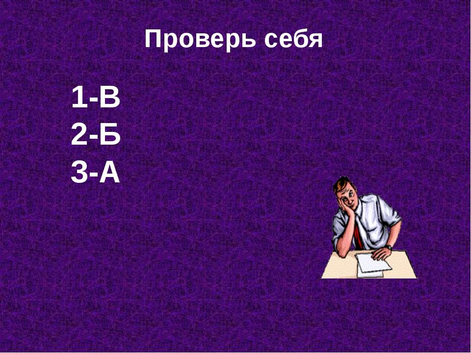 Проверь себя 1-В 2-Б 3-А