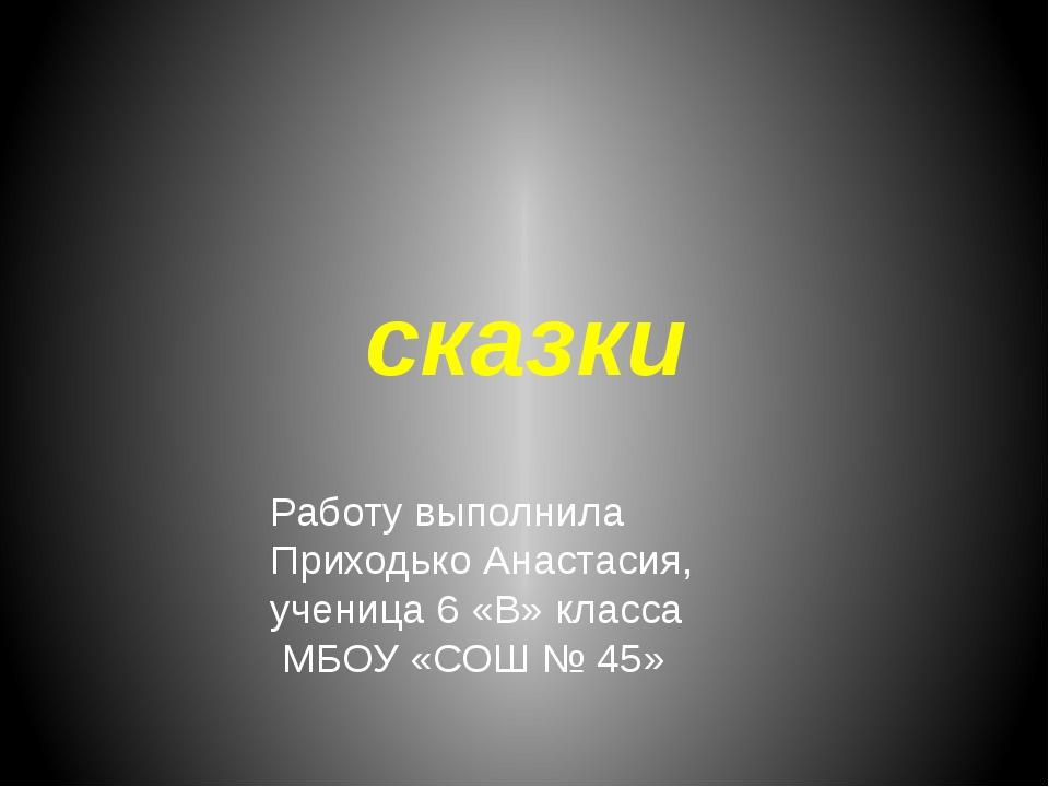 сказки Работу выполнила Приходько Анастасия, ученица 6 «В» класса МБОУ «СОШ №...
