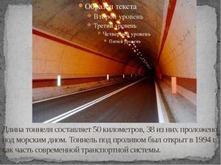 Длина тоннеля составляет 50 километров, 38 из них проложено под морским дном.