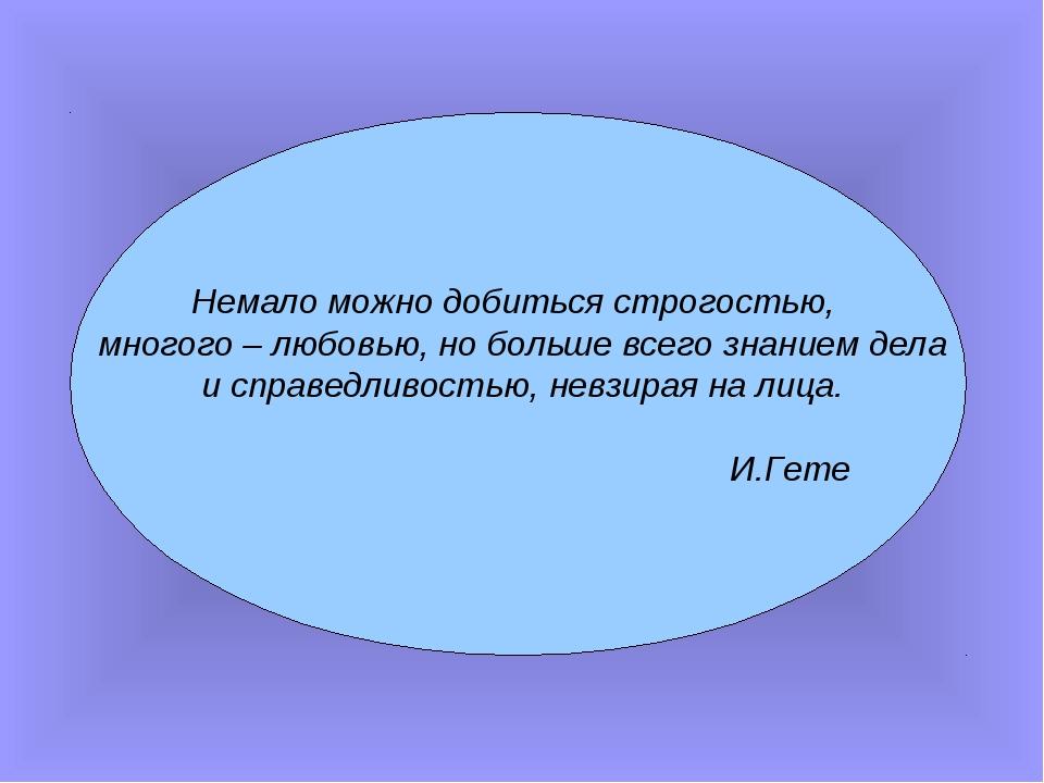 Немало можно добиться строгостью, многого – любовью, но больше всего знанием...