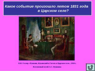 Какое событие произошло летом 1831 года в Царском селе? П.И. Геллер «Пушкин,