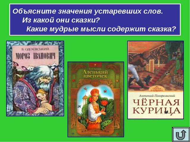 Объясните значения устаревших слов. Из какой они сказки? Какие мудрые мысли с...