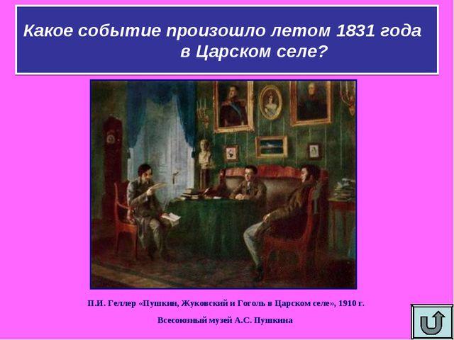 Какое событие произошло летом 1831 года в Царском селе? П.И. Геллер «Пушкин,...
