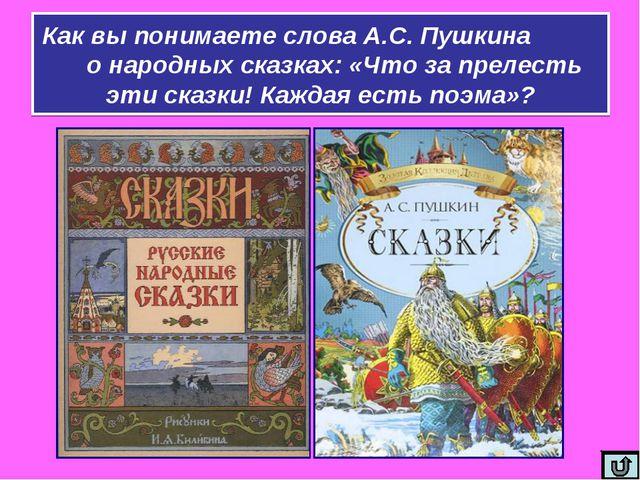 Как вы понимаете слова А.С. Пушкина о народных сказках: «Что за прелесть эти...