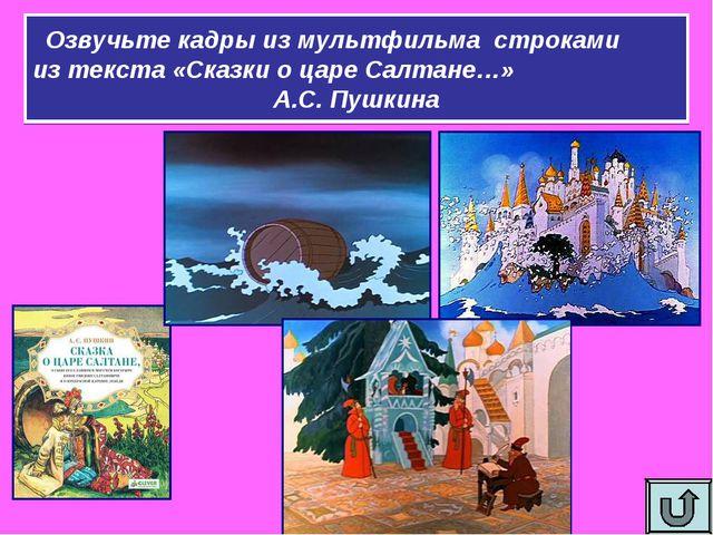 Озвучьте кадры из мультфильма строками из текста «Сказки о царе Салтане…» А.С...