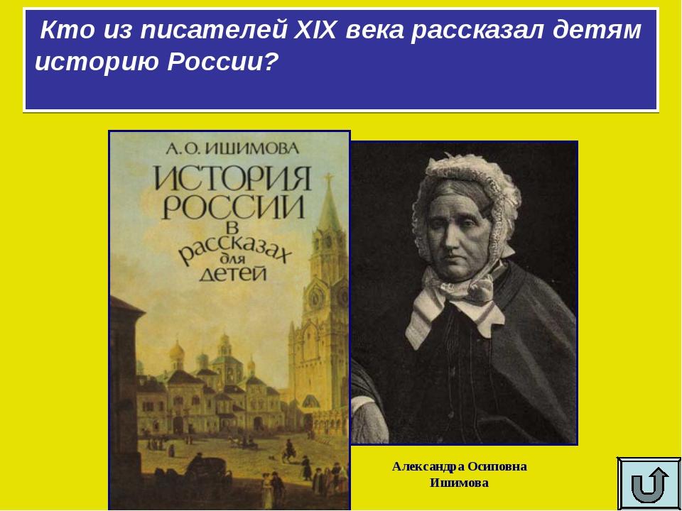 Кто из писателей XIX века рассказал детям историю России? Александра Осиповна...
