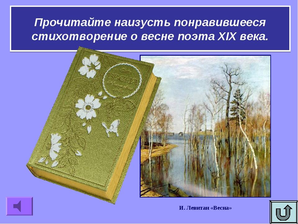 Прочитайте наизусть понравившееся стихотворение о весне поэта XIX века. И. Ле...