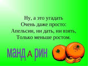 Ну, а это угадать Очень даже просто: Апельсин, ни дать, ни взять, Только мень