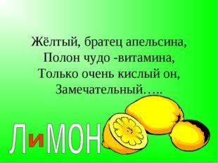 Жёлтый, братец апельсина, Полон чудо -витамина, Только очень кислый он, Замеч
