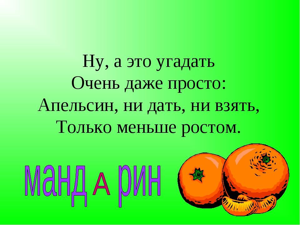 Ну, а это угадать Очень даже просто: Апельсин, ни дать, ни взять, Только мень...