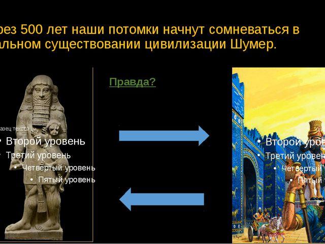 Через 500 лет наши потомки начнут сомневаться в реальном существовании цивили...