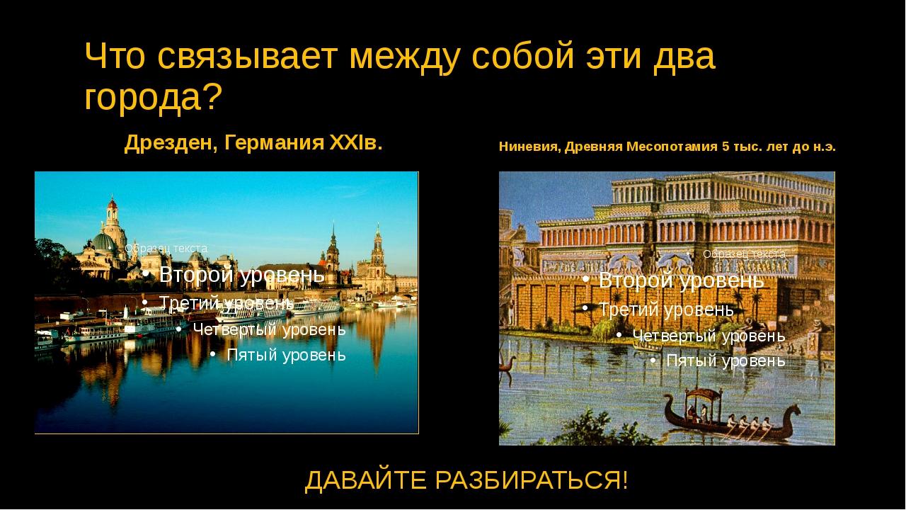 Что связывает между собой эти два города? Дрезден, Германия XXIв. Ниневия, Др...