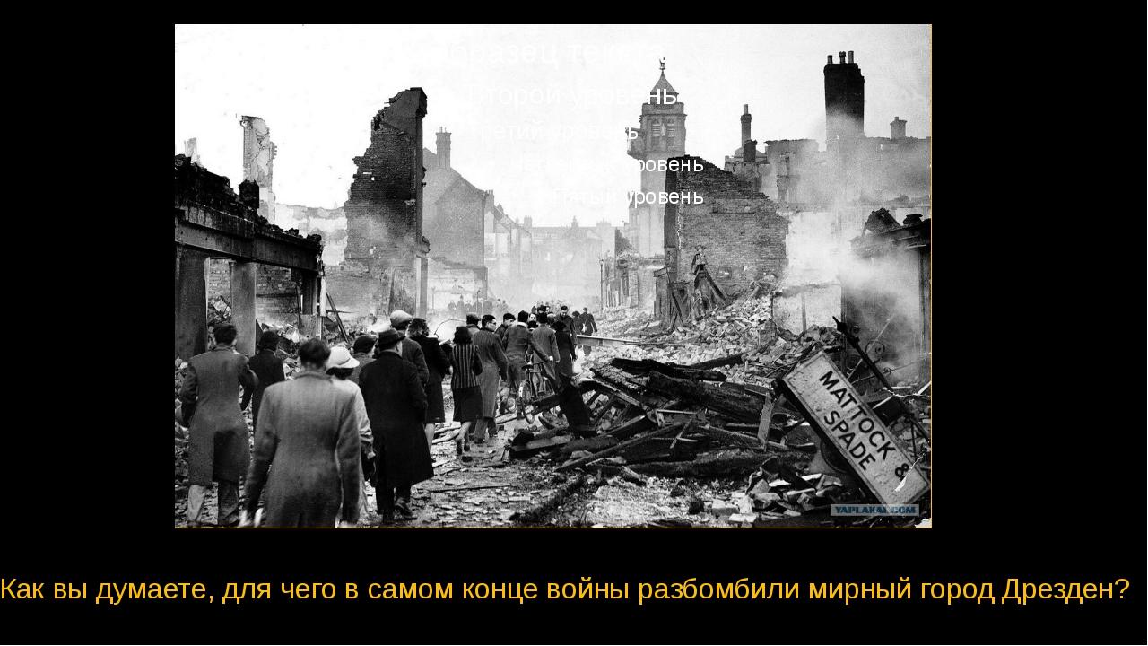 Как вы думаете, для чего в самом конце войны разбомбили мирный город Дрезден?