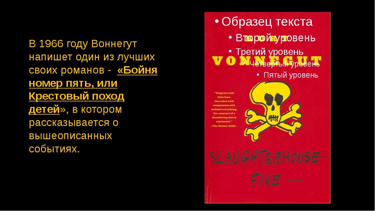 В 1966 году Воннегут напишет один из лучших своих романов - «Бойня номер пять...