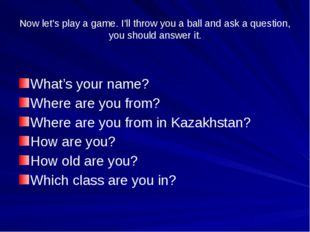 Now let's play a game. I'll throw you a ball and ask a question, you should a