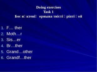 Doing exercises Task 1 Бос нүктенің орнына тиісті әріпті қой F… ther Moth…r