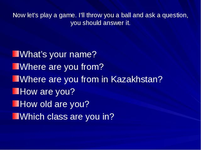 Now let's play a game. I'll throw you a ball and ask a question, you should a...