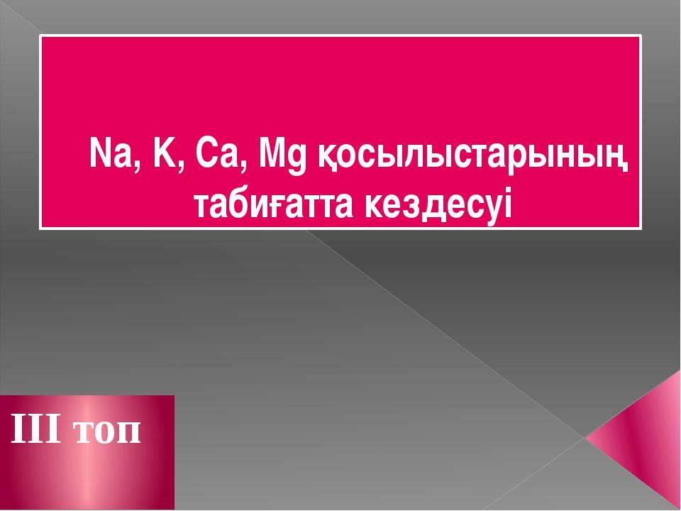 Na, K, Ca, Mg қосылыстарының табиғатта кездесуі III топ
