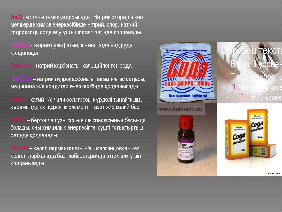 NaCl- ас тұзы тамаққа қосылады. Натрий хлоридін көп мөлшерде химия өнеркәсібі...