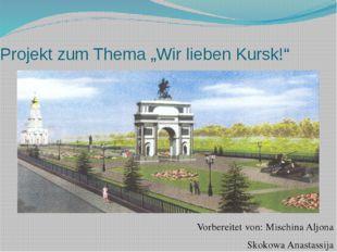 """Projekt zum Thema """"Wir lieben Kursk!"""" Vorbereitet von: Mischina Aljona Skokow"""
