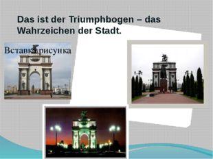 Das ist der Triumphbogen – das Wahrzeichen der Stadt.