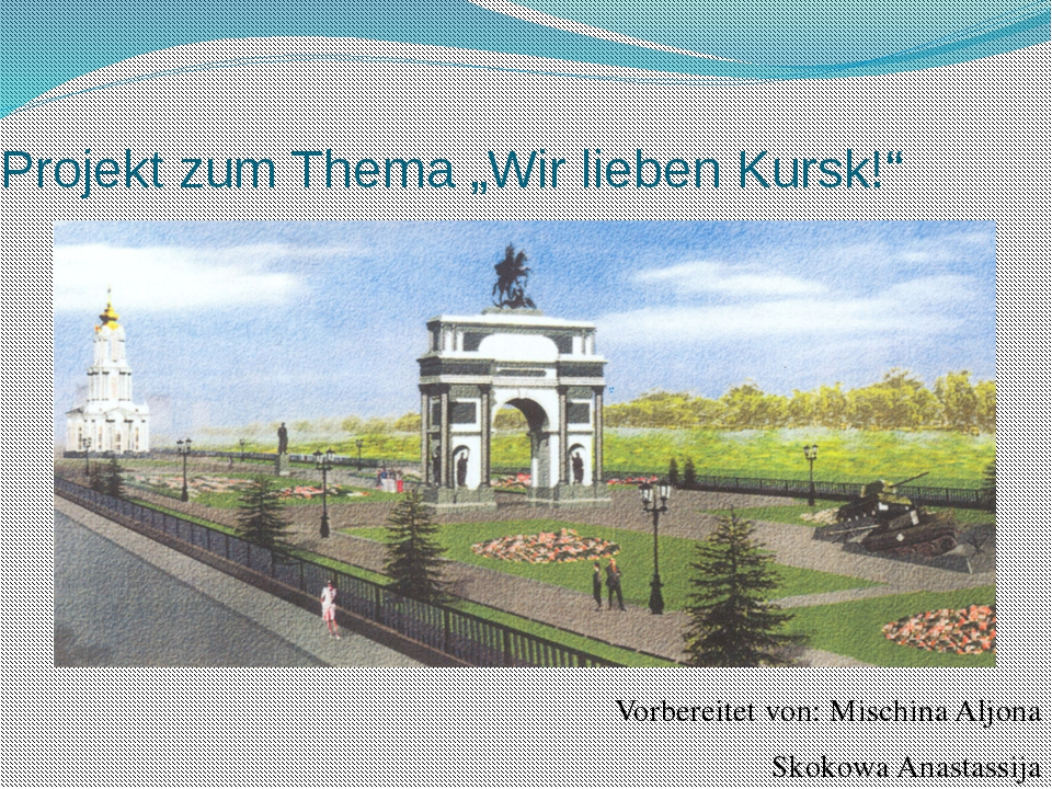 """Projekt zum Thema """"Wir lieben Kursk!"""" Vorbereitet von: Mischina Aljona Skokow..."""