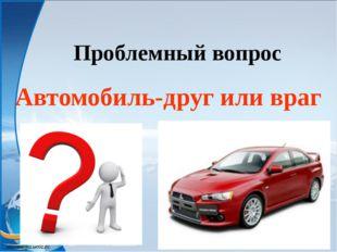 Проблемный вопрос Автомобиль-друг или враг