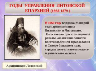 ГОДЫ УПРАВЛЕНИЯ ЛИТОВСКОЙ ЕПАРХИЕЙ (1868-1879 ) В 1869 году владыка Макарий с