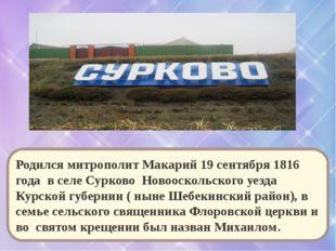 Родился митрополит Макарий 19 сентября 1816 года в селе Сурково Новооскольско
