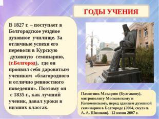 ГОДЫ УЧЕНИЯ В 1827 г. – поступает в Белгородское уездное духовное училище. За