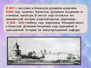 В 1837 г. поступил в Киевскую духовную академию. В1841 году окончил Киевскую