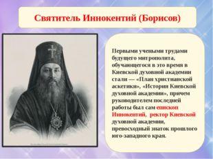 Святитель Иннокентий (Борисов) Первыми учеными трудами будущего митрополита,