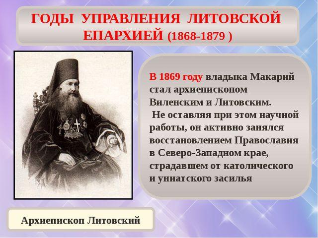 ГОДЫ УПРАВЛЕНИЯ ЛИТОВСКОЙ ЕПАРХИЕЙ (1868-1879 ) В 1869 году владыка Макарий с...