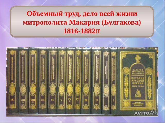 Объемный труд, дело всей жизни митрополитаМакария(Булгакова) 1816-1882гг
