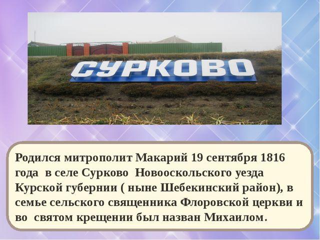 Родился митрополит Макарий 19 сентября 1816 года в селе Сурково Новооскольско...
