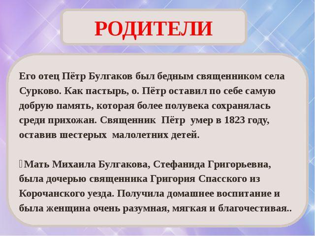 РОДИТЕЛИ Его отец Пётр Булгаков был бедным священником села Сурково. Как паст...