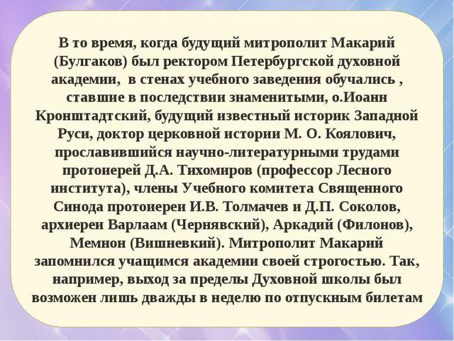 В то время, когда будущий митрополит Макарий (Булгаков) был ректором Петербур...