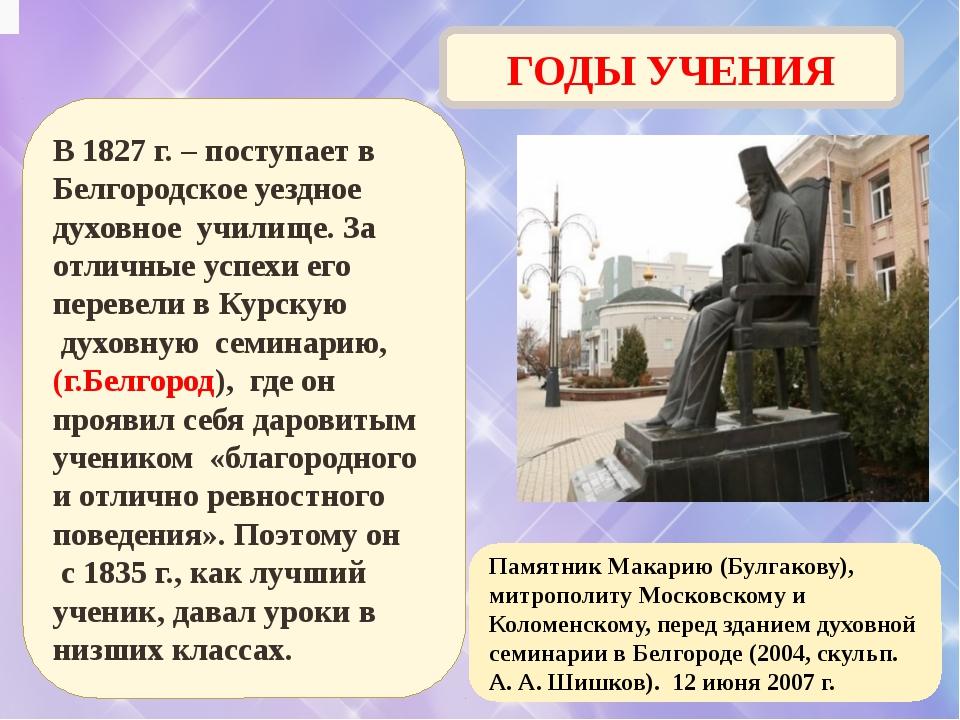 ГОДЫ УЧЕНИЯ В 1827 г. – поступает в Белгородское уездное духовное училище. За...