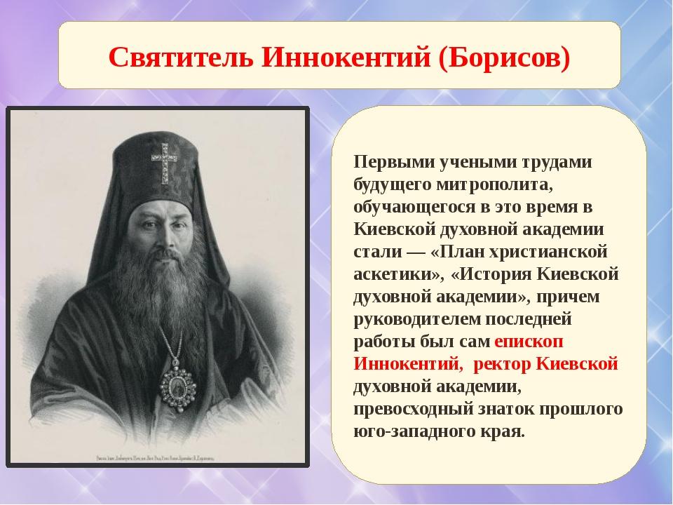 Святитель Иннокентий (Борисов) Первыми учеными трудами будущего митрополита,...