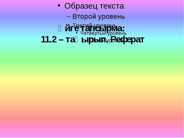 Үйге тапсырма: 11.2 – тақырып. Реферат
